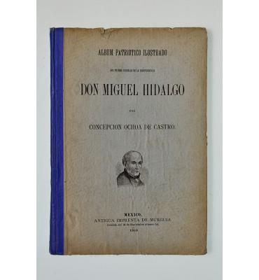 Álbum patriotico ilustrado del primer caudillo de la independencia Don Miguel Hidalgo  *