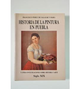 Historia de la pintura en Puebla y otras investigaciones sobre historia y arte. Siglo XIX