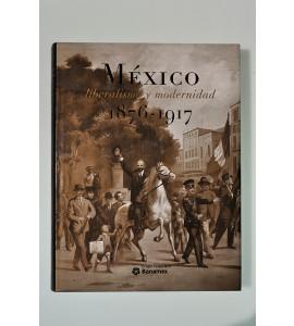 México liberalismo y modernidad 1876-1917. Voces, rostros y alegorías
