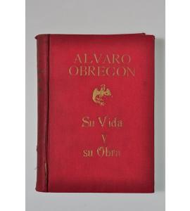 Álvaro Obregón. Su vida y su obra